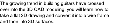 The growing trend in building guitars have crossed over into the 3D CAD modeling, you will learn how to take a flat 2D drawing and convert it into a wire frame and then into 3D surfaces.