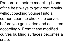 Preparation before modeling is one of the best ways to get great results without backing yourself into a corner. Learn to check the curves before you get started and edit them accordingly. From these modified curves building surfaces becomes a snap.