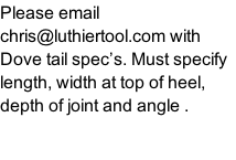 Please email chris@luthiertool.com with Dove tail spec's. Must specify length, width at top of heel, depth of joint and angle .